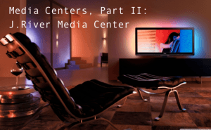 Media Centers, Part II: J.River Media Center