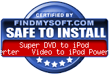 FindMySoft certifies that Super DVD to iPod Converter + Video to iPod PowerPack is SAFE TO INSTALL